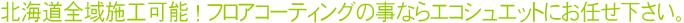 北海道全域施工可能!フロアコーティングの事ならエコシュエットにお任せ下さい。